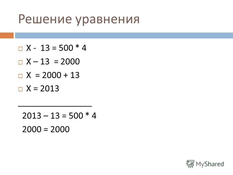 Решение уравнения Х - 13 = 500 * 4 Х – 13 = 2000 Х = 2000 + 13 Х = 2013 ________________ 2013 – 13 = 500 * 4 2000 = 2000