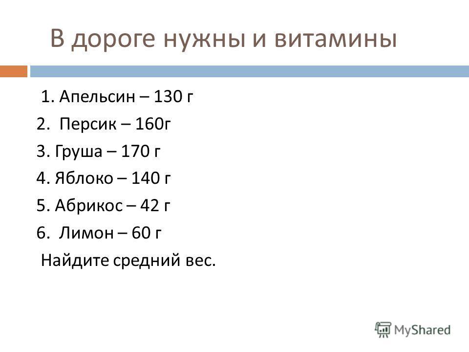 В дороге нужны и витамины 1. Апельсин – 130 г 2. Персик – 160 г 3. Груша – 170 г 4. Яблоко – 140 г 5. Абрикос – 42 г 6. Лимон – 60 г Найдите средний вес.
