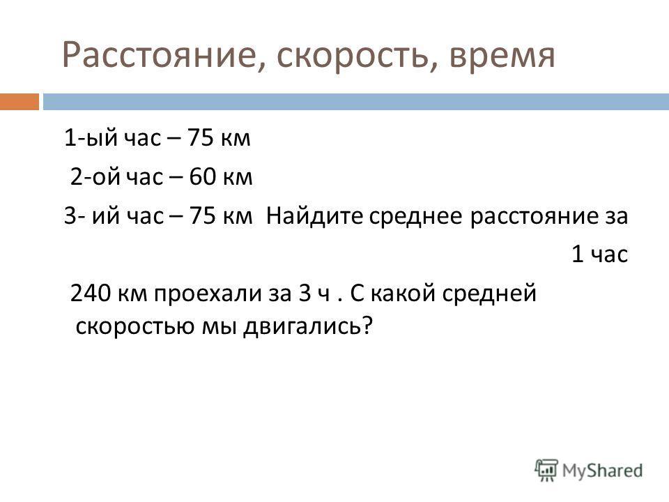 Расстояние, скорость, время 1- ый час – 75 км 2- ой час – 60 км 3- ий час – 75 км Найдите среднее расстояние за 1 час 240 км проехали за 3 ч. С какой средней скоростью мы двигались ?