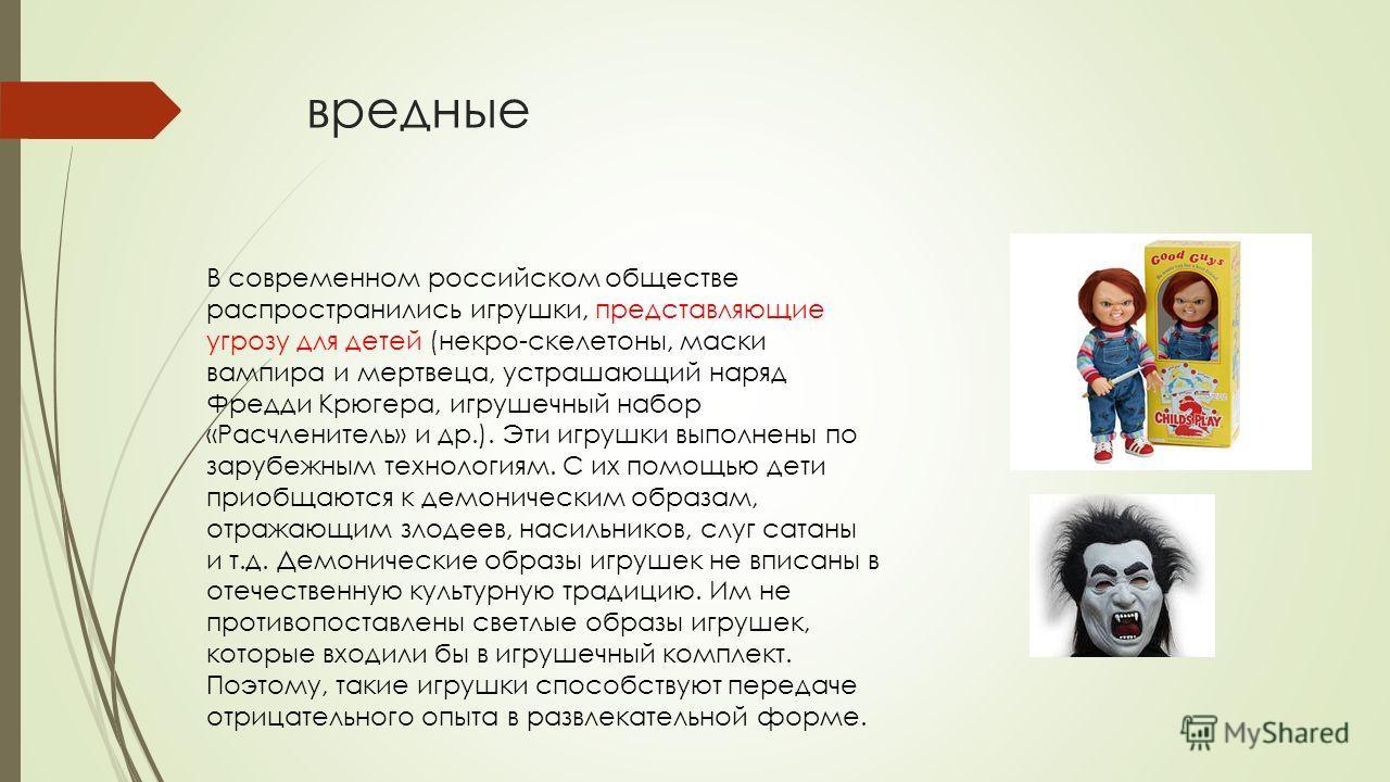 вредные В современном российском обществе распространились игрушки, представляющие угрозу для детей (некро-скелетоны, маски вампира и мертвеца, устрашающий наряд Фредди Крюгера, игрушечный набор «Расчленитель» и др.). Эти игрушки выполнены по зарубеж