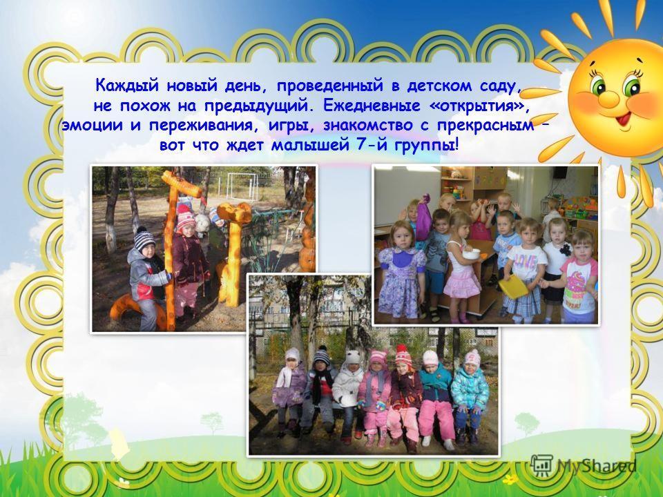 Каждый новый день, проведенный в детском саду, не похож на предыдущий. Ежедневные «открытия», эмоции и переживания, игры, знакомство с прекрасным – вот что ждет малышей 7-й группы!