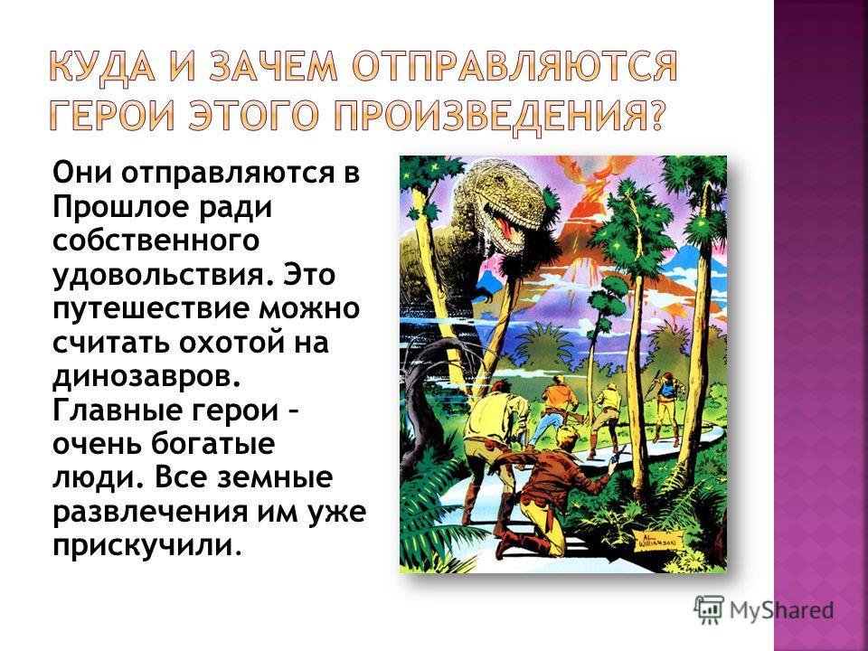 Они отправляются в Прошлое ради собственного удовольствия. Это путешествие можно считать охотой на динозавров. Главные герои – очень богатые люди. Все земные развлечения им уже прискучили.
