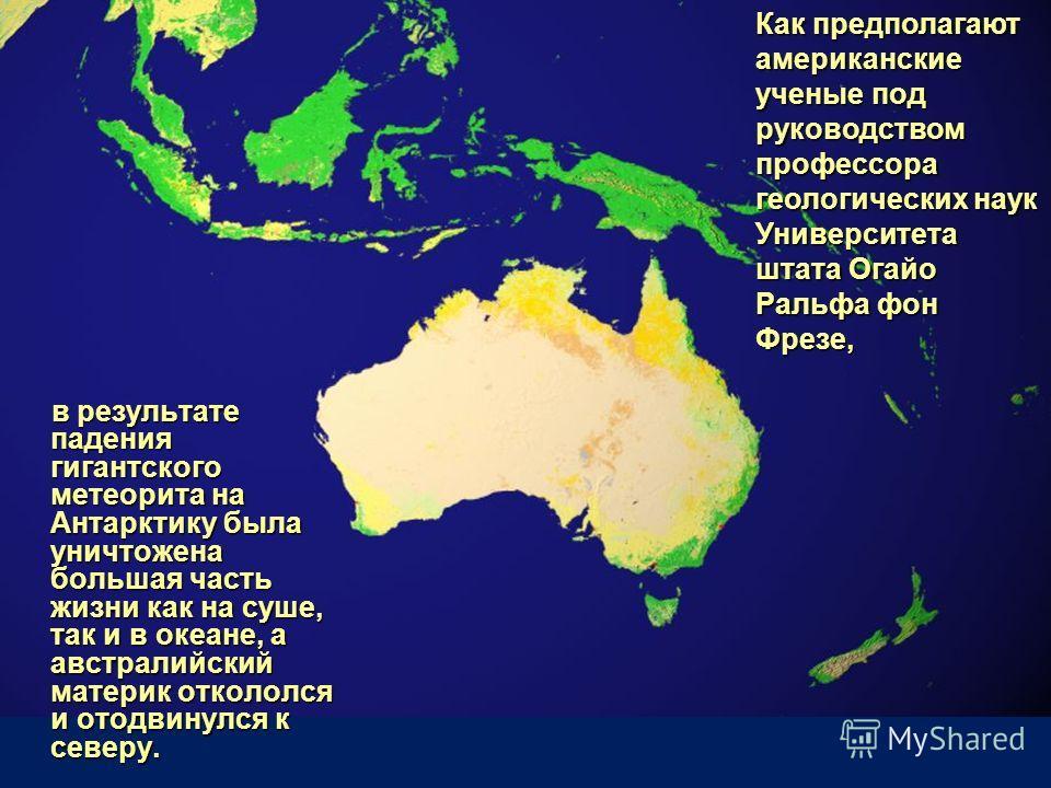 в результате падения гигантского метеорита на Антарктику была уничтожена большая часть жизни как на суше, так и в океане, а австралийский материк откололся и отодвинулся к северу. в результате падения гигантского метеорита на Антарктику была уничтоже
