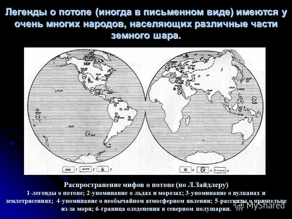 Легенды о потопе (иногда в письменном виде) имеются у очень многих народов, населяющих различные части земного шара. Распространение мифов о потопе (по Л.Зайдлеру) 1-легенды о потопе; 2-упоминание о льдах и морозах; 3-упоминание о вулканах и землетря