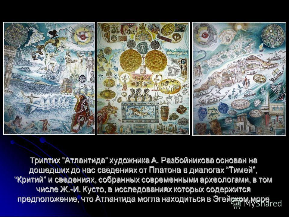 Триптих Атлантида художника А. Разбойникова основан на дошедших до нас сведениях от Платона в диалогах Тимей, Критий и сведениях, собранных современными археологами, в том числе Ж.-И. Кусто, в исследованиях которых содержится предположение, что Атлан