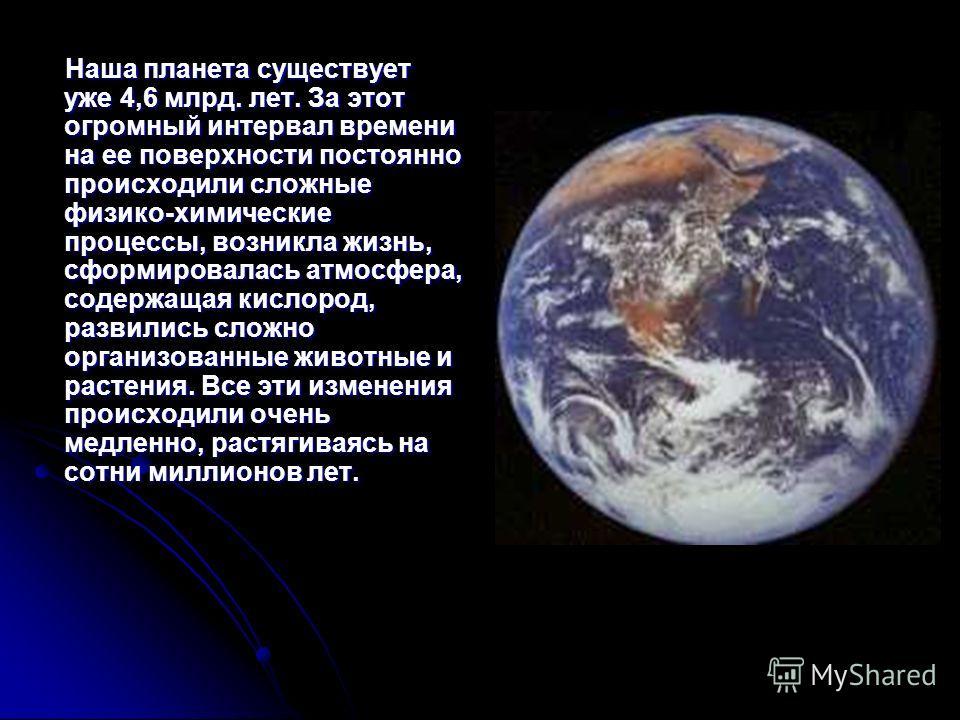 Наша планета существует уже 4,6 млрд. лет. За этот огромный интервал времени на ее поверхности постоянно происходили сложные физико-химические процессы, возникла жизнь, сформировалась атмосфера, содержащая кислород, развились сложно организованные жи