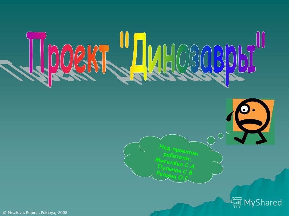 © Miseleva, Repina, Pulnaya, 2008 Над проектом работали: Миселёва С.А. Пульная С.В Репина О.Г.