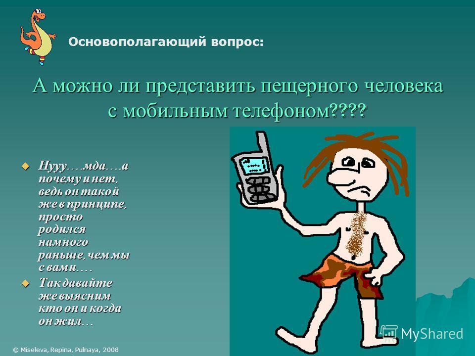 А можно ли представить пещерного человека с мобильным телефоном ???? Нууу …. мда …. а почему и нет, ведь он такой же в принципе, просто родился намного раньше, чем мы с вами …. Нууу …. мда …. а почему и нет, ведь он такой же в принципе, просто родилс