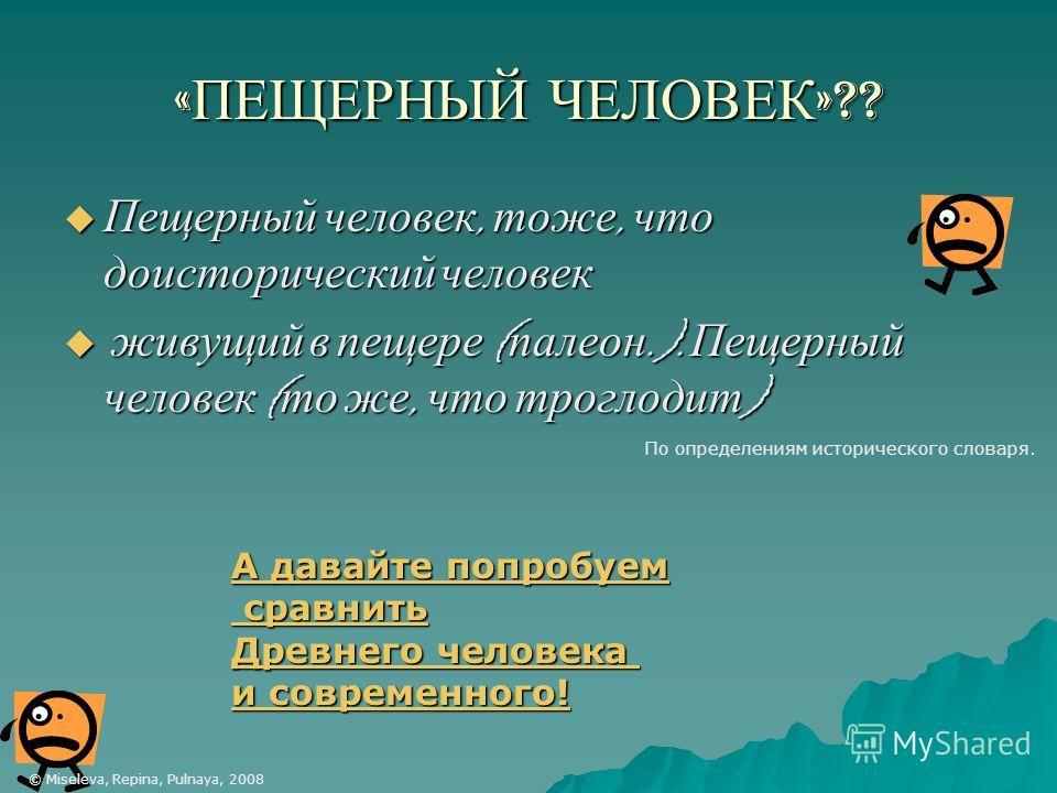« ПЕЩЕРНЫЙ ЧЕЛОВЕК »?? Пещерный человек, тоже, что доисторический человек Пещерный человек, тоже, что доисторический человек живущий в пещере ( палеон.). Пещерный человек ( то же, что троглодит ) живущий в пещере ( палеон.). Пещерный человек ( то же,