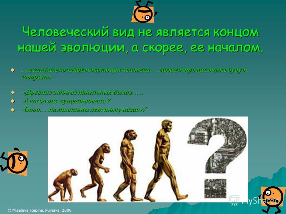 Человеческий вид не является концом нашей эволюции, а скорее, ее началом. …а как далеко зайдёт эволюция человека….может про нас тоже будут говорить: «-Древние люди из панельных домов….. -А когда они существовали? –Оооо….да миллионы лет тому назад!! ©