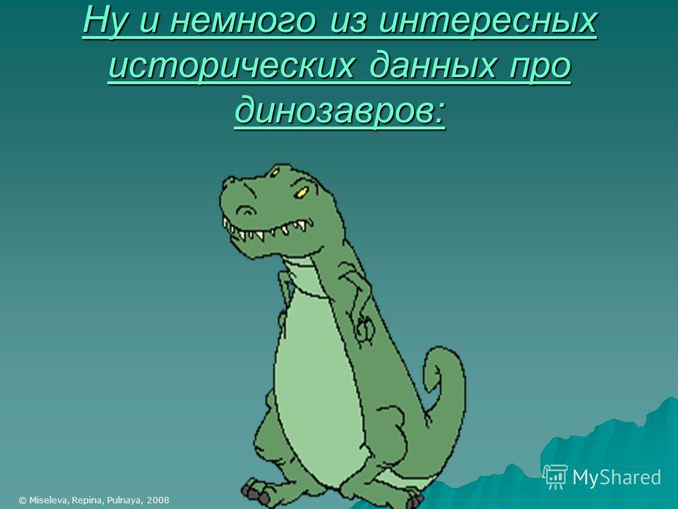 Ну и немного из интересных исторических данных про динозавров: © Miseleva, Repina, Pulnaya, 2008
