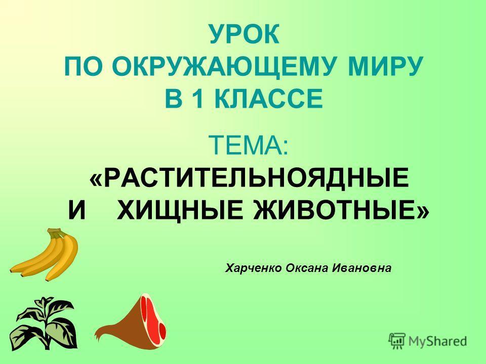 УРОК ПО ОКРУЖАЮЩЕМУ МИРУ В 1 КЛАССЕ ТЕМА: «РАСТИТЕЛЬНОЯДНЫЕ И ХИЩНЫЕ ЖИВОТНЫЕ» Харченко Оксана Ивановна