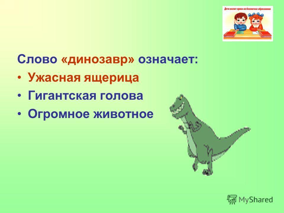 Слово «динозавр» означает: Ужасная ящерица Гигантская голова Огромное животное