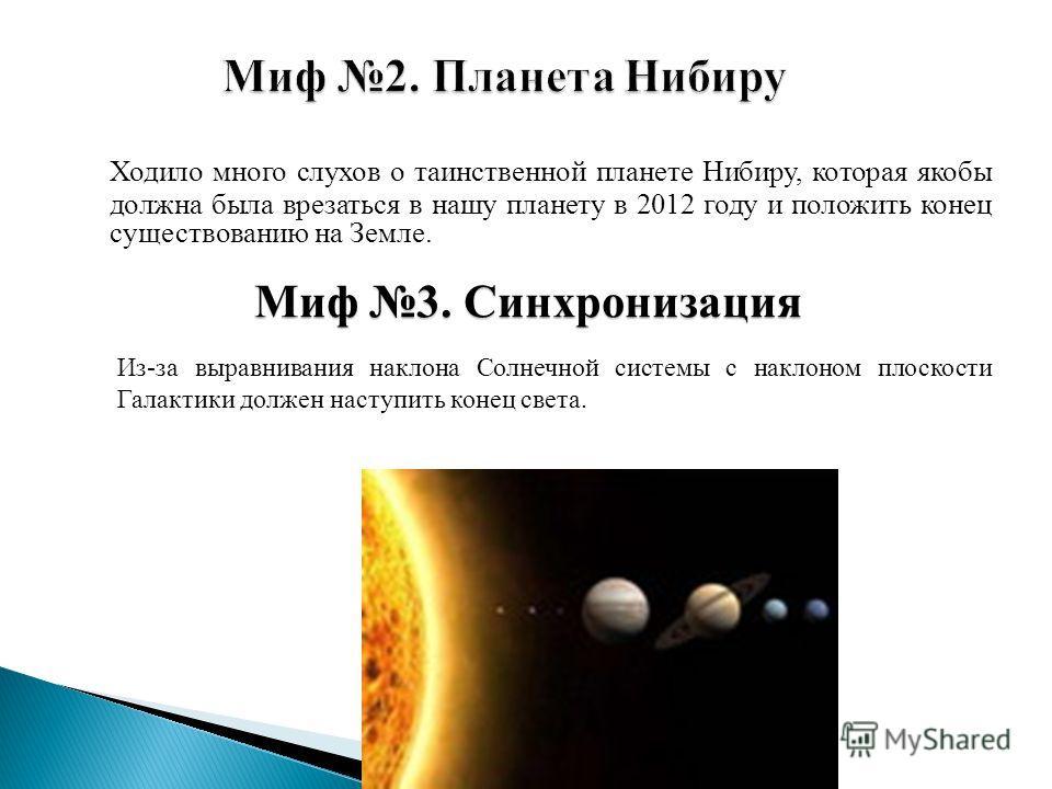 Ходило много слухов о таинственной планете Нибиру, которая якобы должна была врезаться в нашу планету в 2012 году и положить конец существованию на Земле. Миф 3. Синхронизация Из-за выравнивания наклона Солнечной системы с наклоном плоскости Галактик