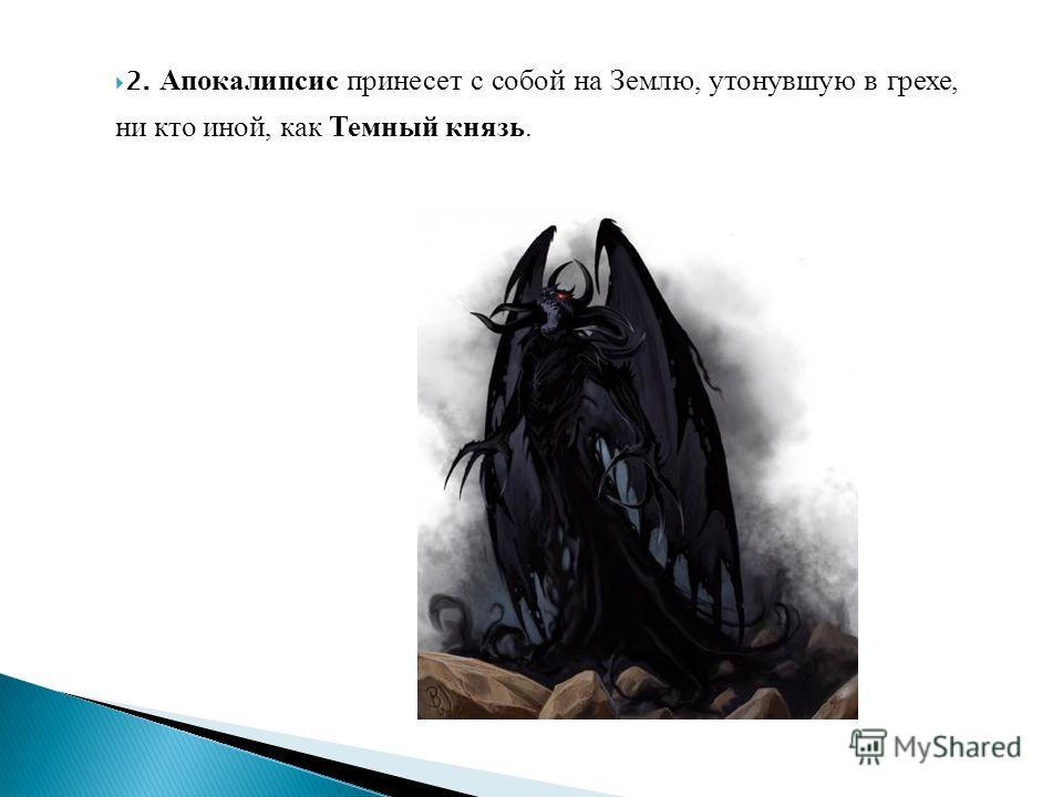 2. Апокалипсис принесет с собой на Землю, утонувшую в грехе, ни кто иной, как Темный князь.