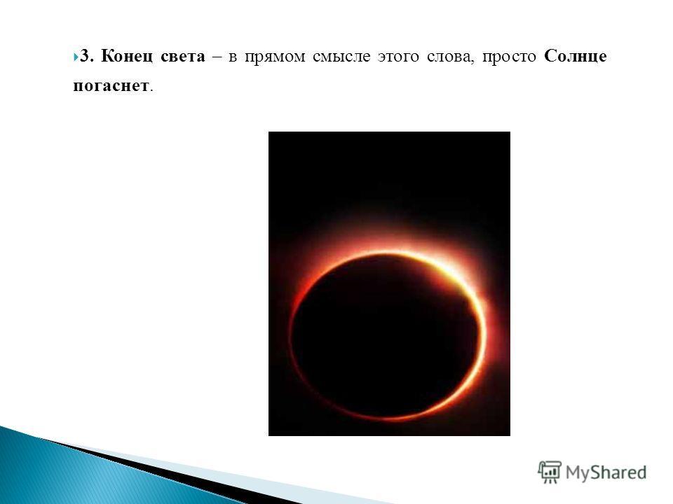 3. Конец света – в прямом смысле этого слова, просто Солнце погаснет.