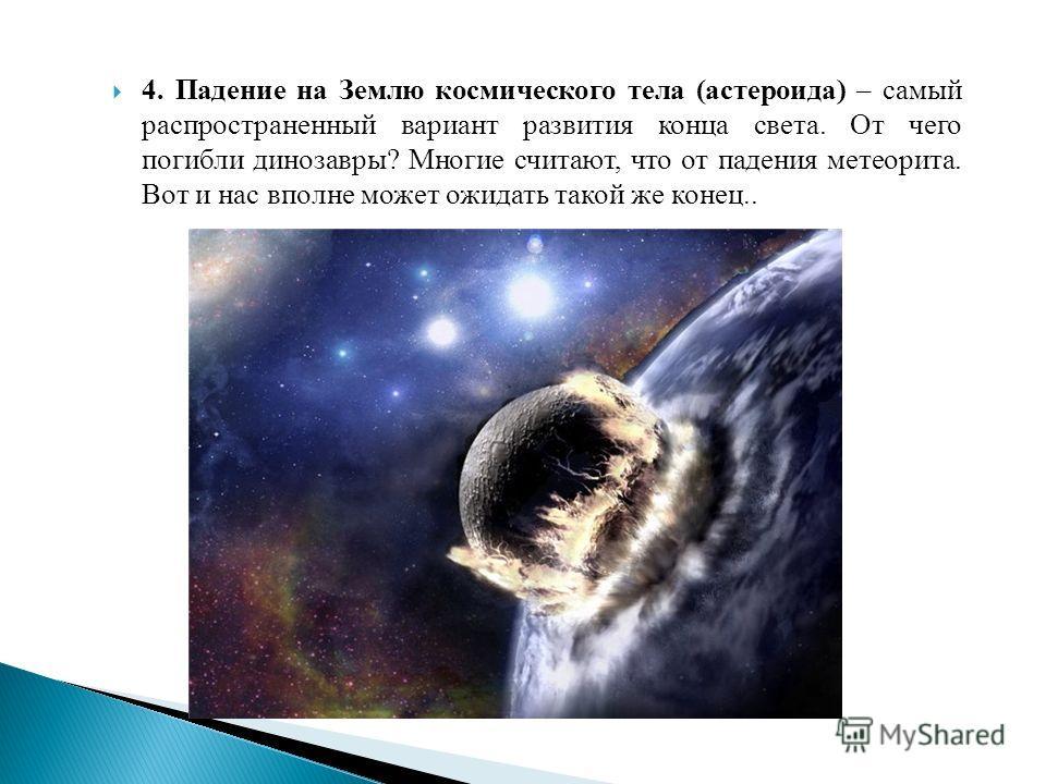 4. Падение на Землю космического тела (астероида) – самый распространенный вариант развития конца света. От чего погибли динозавры? Многие считают, что от падения метеорита. Вот и нас вполне может ожидать такой же конец..