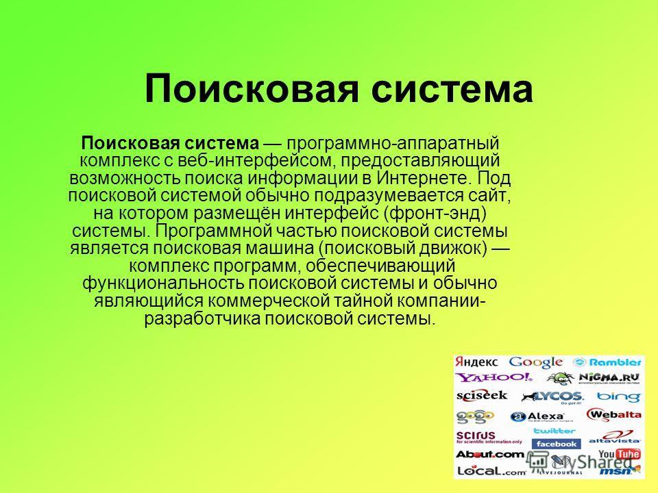 Поисковая система Поисковая система программно-аппаратный комплекс с веб-интерфейсом, предоставляющий возможность поиска информации в Интернете. Под поисковой системой обычно подразумевается сайт, на котором размещён интерфейс (фронт-энд) системы. Пр