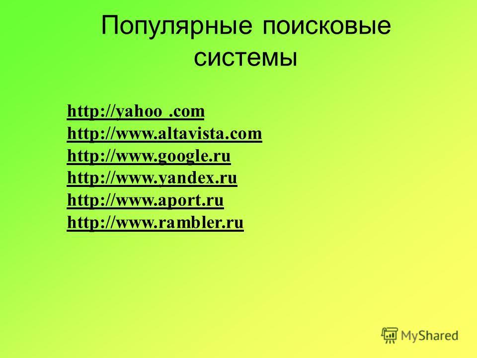 Популярные поисковые системы http://yahoo.com http://www.altavista.com http://www.google.ru http://www.yandex.ru http://www.aport.ru http://www.rambler.ru