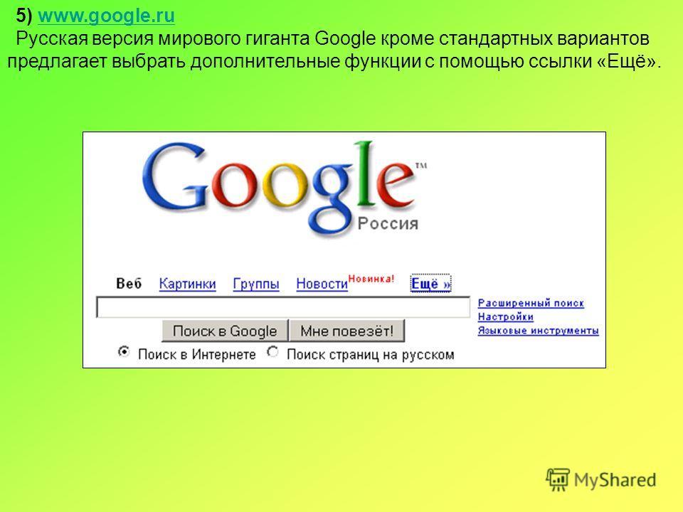 5) www.google.ruwww.google.ru Русская версия мирового гиганта Google кроме стандартных вариантов предлагает выбрать дополнительные функции с помощью ссылки «Ещё».