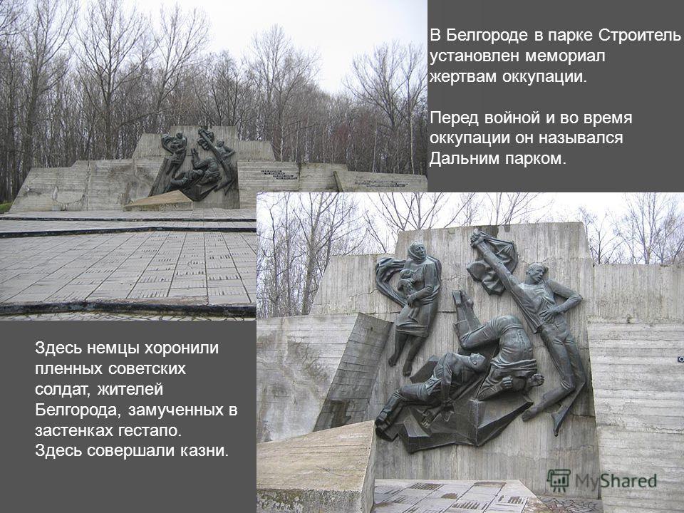 В Белгороде в парке Строитель установлен мемориал жертвам оккупации. Перед войной и во время оккупации он назывался Дальним парком. Здесь немцы хоронили пленных советских солдат, жителей Белгорода, замученных в застенках гестапо. Здесь совершали казн
