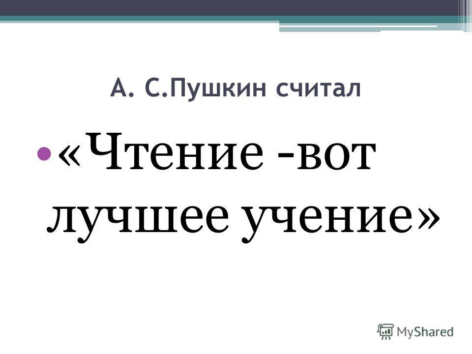 А. С.Пушкин считал «Чтение -вот лучшее учение»