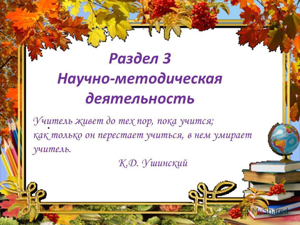 Раздел 3 Научно-методическая деятельность Учитель живет до тех пор, пока учится; как только он перестает учиться, в нем умирает учитель. К.Д. Ушинский