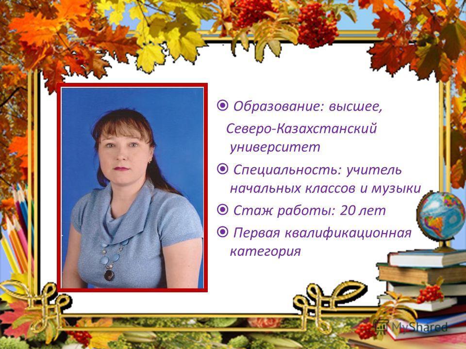 Образование: высшее, Северо-Казахстанский университет Специальность: учитель начальных классов и музыки Стаж работы: 20 лет Первая квалификационная категория