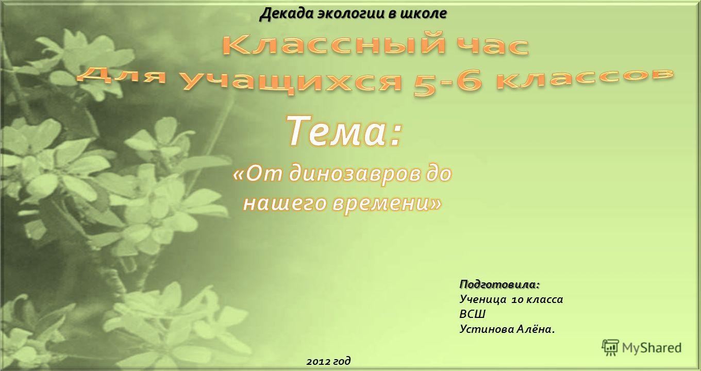 Декада экологии в школе Подготовила : Ученица 10 класса ВСШ Устинова Алёна. 2012 год