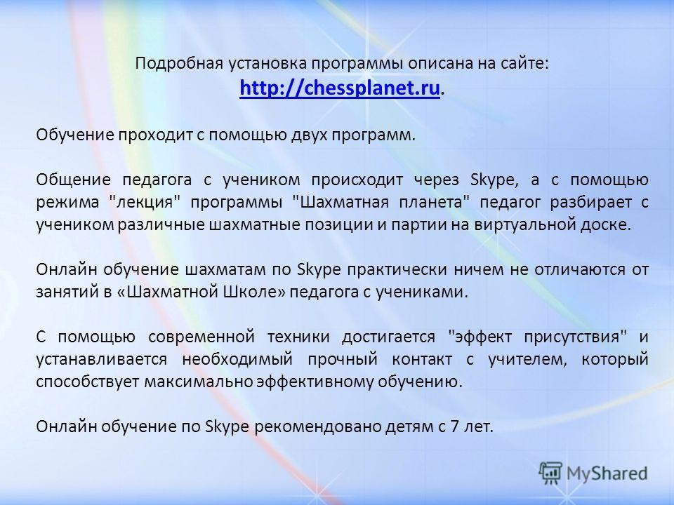 Подробная установка программы описана на сайте: http://chessplanet.ru. http://chessplanet.ru Обучение проходит с помощью двух программ. Общение педагога с учеником происходит через Skype, а с помощью режима