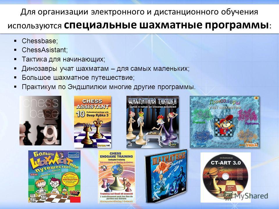 Для организации электронного и дистанционного обучения используются специальные шахматные программы : Chessbase; ChessAsistant; Тактика для начинающих; Динозавры учат шахматам – для самых маленьких; Большое шахматное путешествие; Практикум по Эндшпил