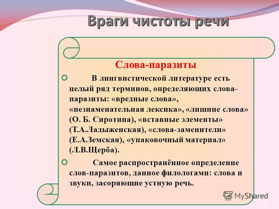 7 Слова-паразиты В лингвистической литературе есть целый ряд терминов, определяющих слова- паразиты: «вредные слова», «незнаменательная лексика», «лишние слова» (О. Б. Сиротина), «вставные элементы» (Т.А.Ладыженская), «слова-заменители» (Е.А.Земская)