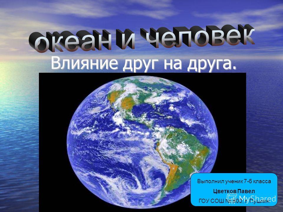 Влияние друг на друга. Выполнил ученик 7-б класса Цветков Павел ГОУ СОШ 500, г. Пушкин