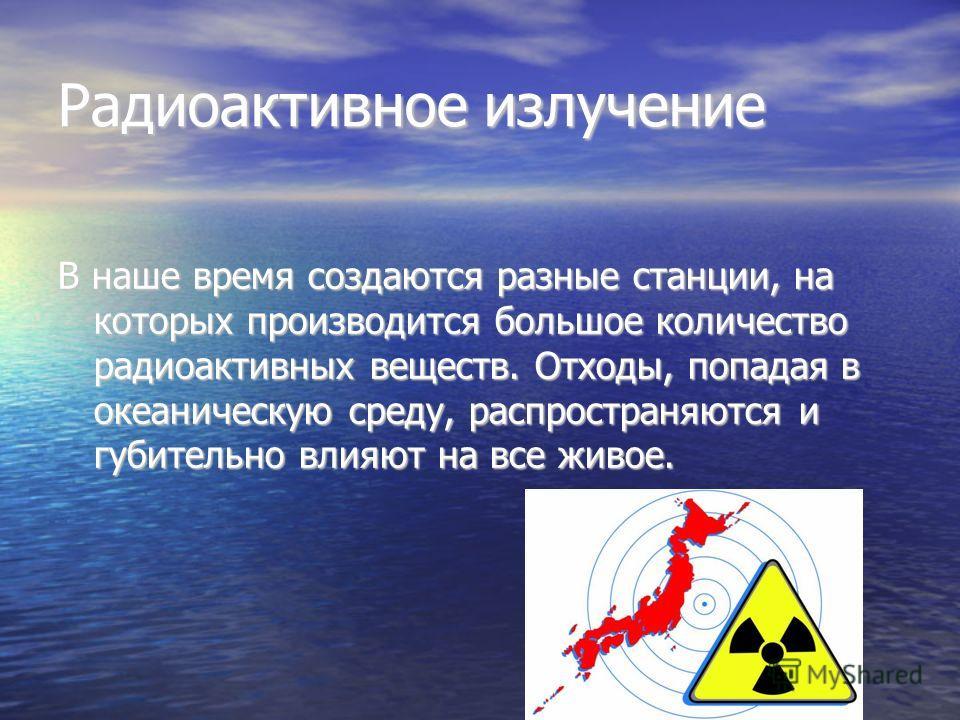 Радиоактивное излучение В наше время создаются разные станции, на которых производится большое количество радиоактивных веществ. Отходы, попадая в океаническую среду, распространяются и губительно влияют на все живое.