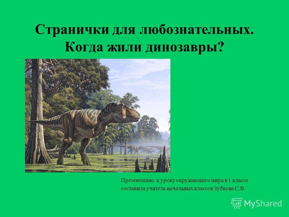 Странички для любознательных. Когда жили динозавры? Презентацию к уроку окружающего мира в 1 классе составила учитель начальных классов Зубкова С.В.