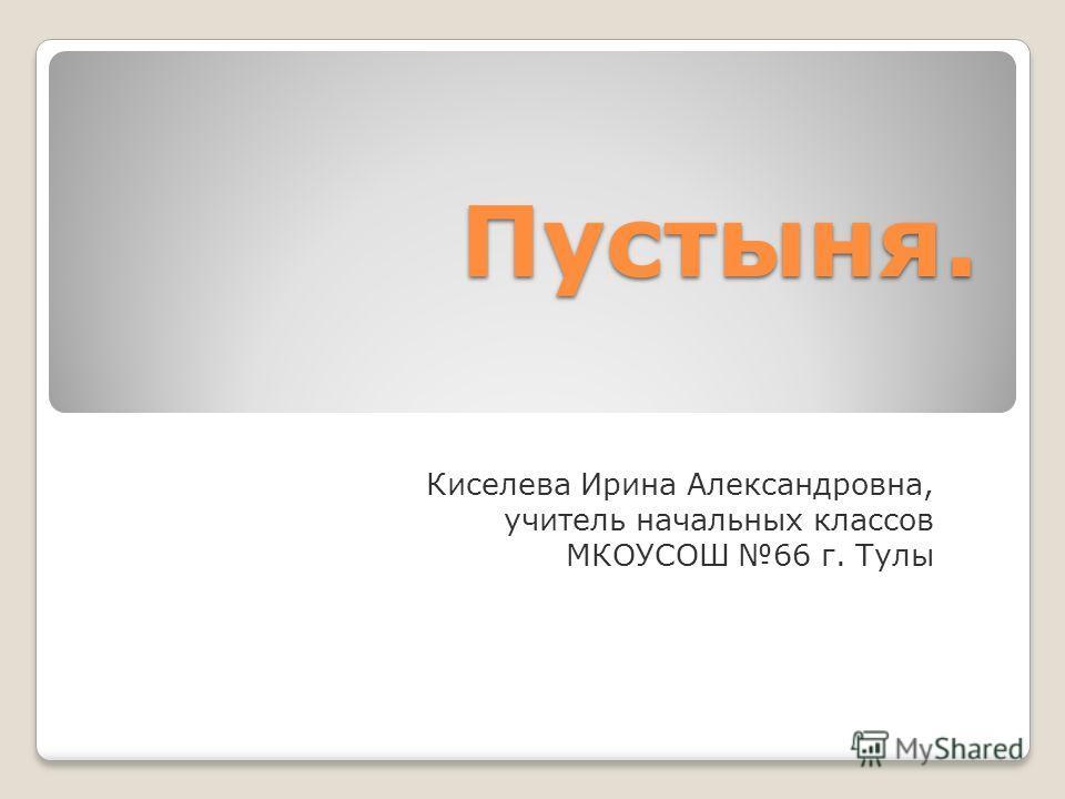 Пустыня. Киселева Ирина Александровна, учитель начальных классов МКОУСОШ 66 г. Тулы