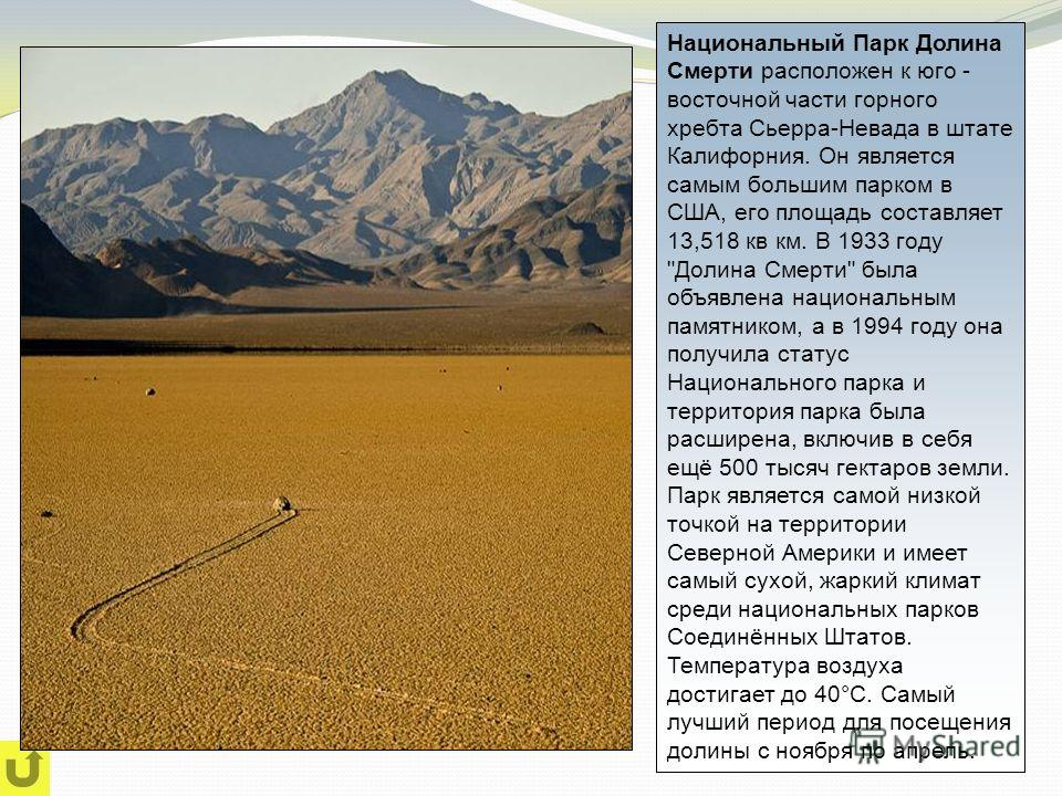 Национальный Парк Долина Смерти расположен к юго - восточной части горного хребта Сьерра-Невада в штате Калифорния. Он является самым большим парком в США, его площадь составляет 13,518 кв км. В 1933 году