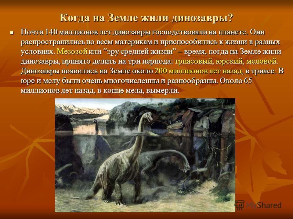 Когда на Земле жили динозавры? Почти Почти 140 миллионов лет динозавры господствовали на планете. Они распространились по всем материкам и приспособились к жизни в разных условиях. Мезозой Мезозой или эруэру средней жизни жизни – время, когда на Земл