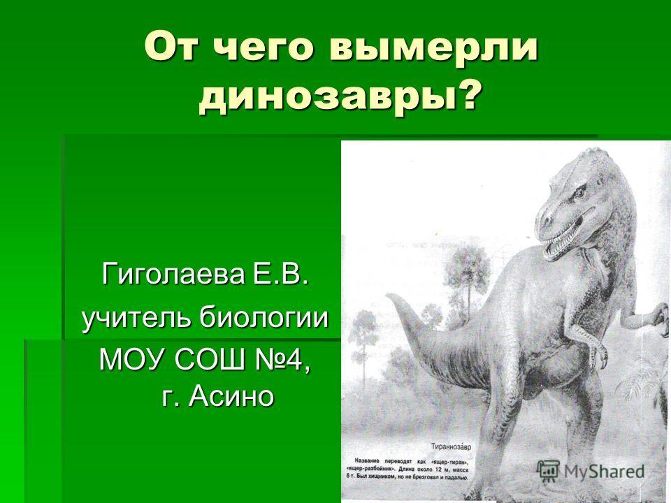 От чего вымерли динозавры? Гиголаева Е.В. учитель биологии МОУ СОШ 4, г. Асино