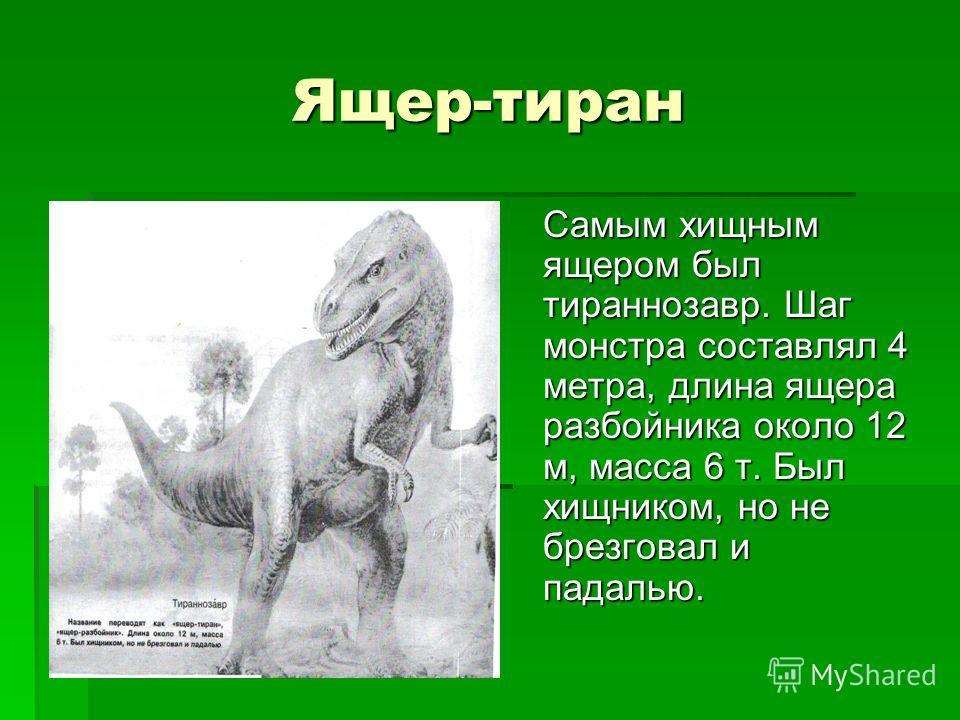 Ящер-тиран Самым хищным ящером был тираннозавр. Шаг монстра составлял 4 метра, длина ящера разбойника около 12 м, масса 6 т. Был хищником, но не брезговал и падалью.