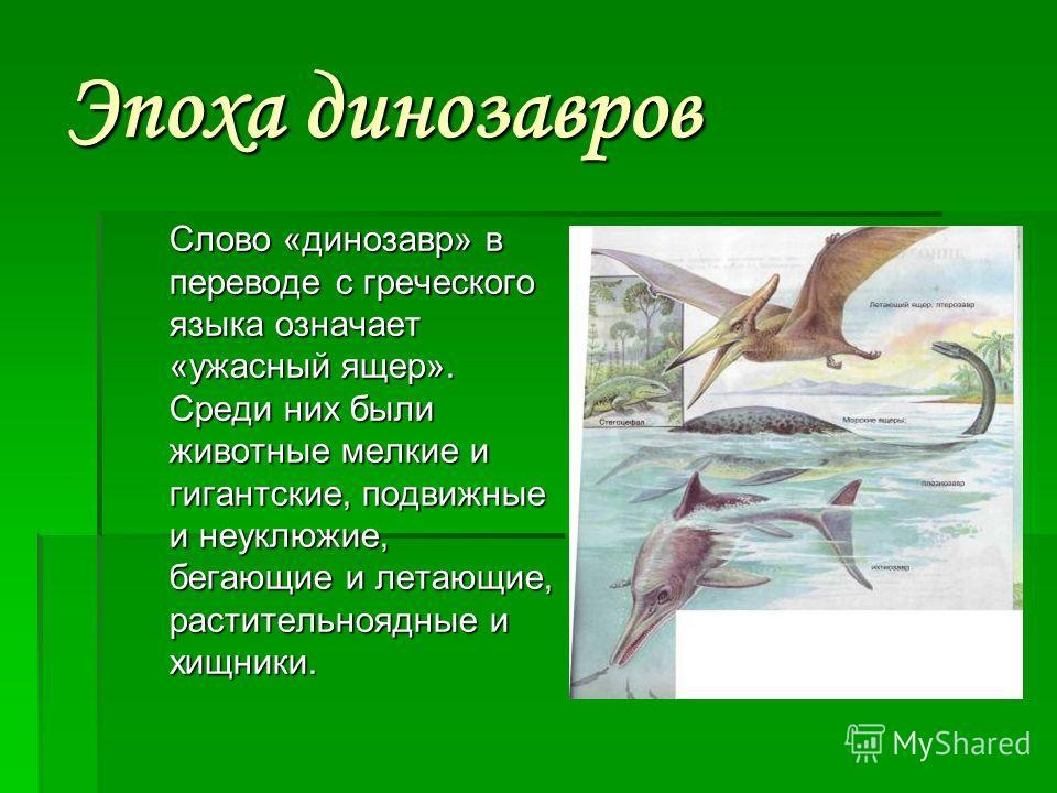 Эпоха динозавров Слово «динозавр» в переводе с греческого языка означает «ужасный ящер». Среди них были животные мелкие и гигантские, подвижные и неуклюжие, бегающие и летающие, растительноядные и хищники.