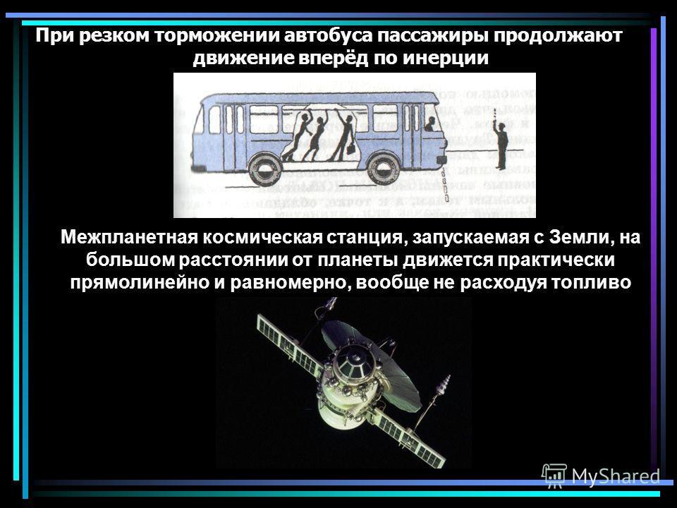 При резком торможении автобуса пассажиры продолжают движение вперёд по инерции Межпланетная космическая станция, запускаемая с Земли, на большом расстоянии от планеты движется практически прямолинейно и равномерно, вообще не расходуя топливо