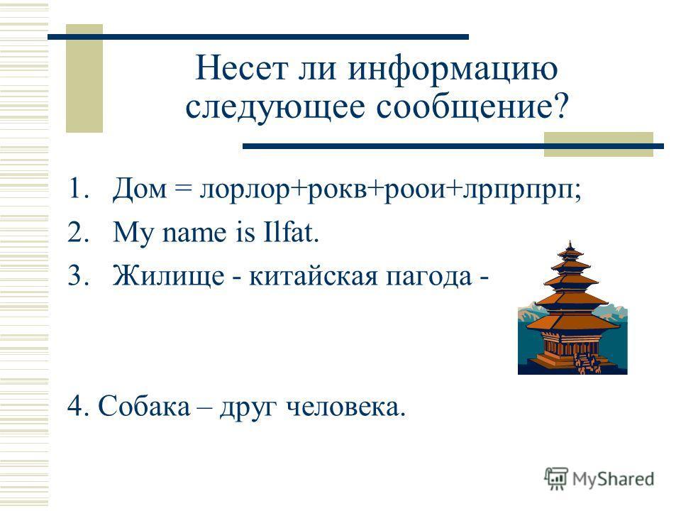 Несет ли информацию следующее сообщение? 1. Дом = лорлор+рокв+роои+лрпрпрп; 2. My name is Ilfat. 3. Жилище - китайская пагода - 4. Собака – друг человека.