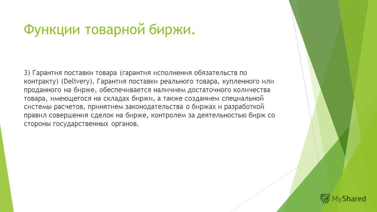 Функции товарной биржи. 3) Гарантия поставки товара (гарантия исполнения обязательств по контракту) (Delivery). Гарантия поставки реального товара, купленного или проданного на бирже, обеспечивается наличием достаточного количества товара, имеющегося