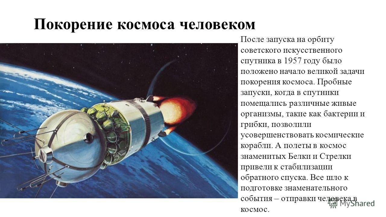 Покорение космоса человеком После запуска на орбиту советского искусственного спутника в 1957 году было положено начало великой задачи покорения космоса. Пробные запуски, когда в спутники помещались различные живые организмы, такие как бактерии и гри