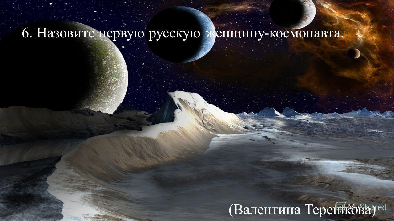 6. Назовите первую русскую женщину-космонавта. (Валентина Терешкова) (Юпитер)