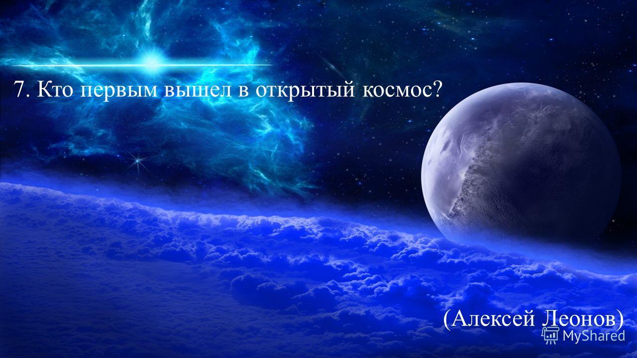 7. Кто первым вышел в открытый космос? (Алексей Леонов)