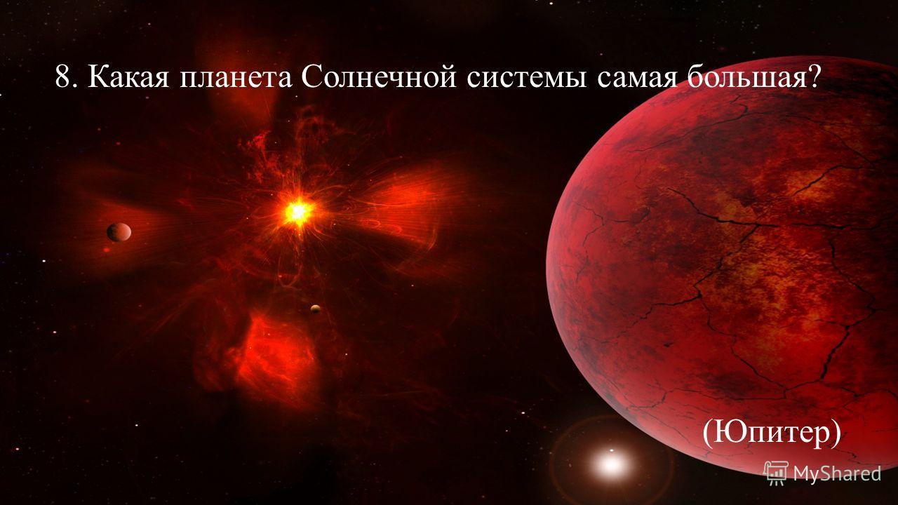 8. Какая планета Солнечной системы самая большая? (Юпитер)