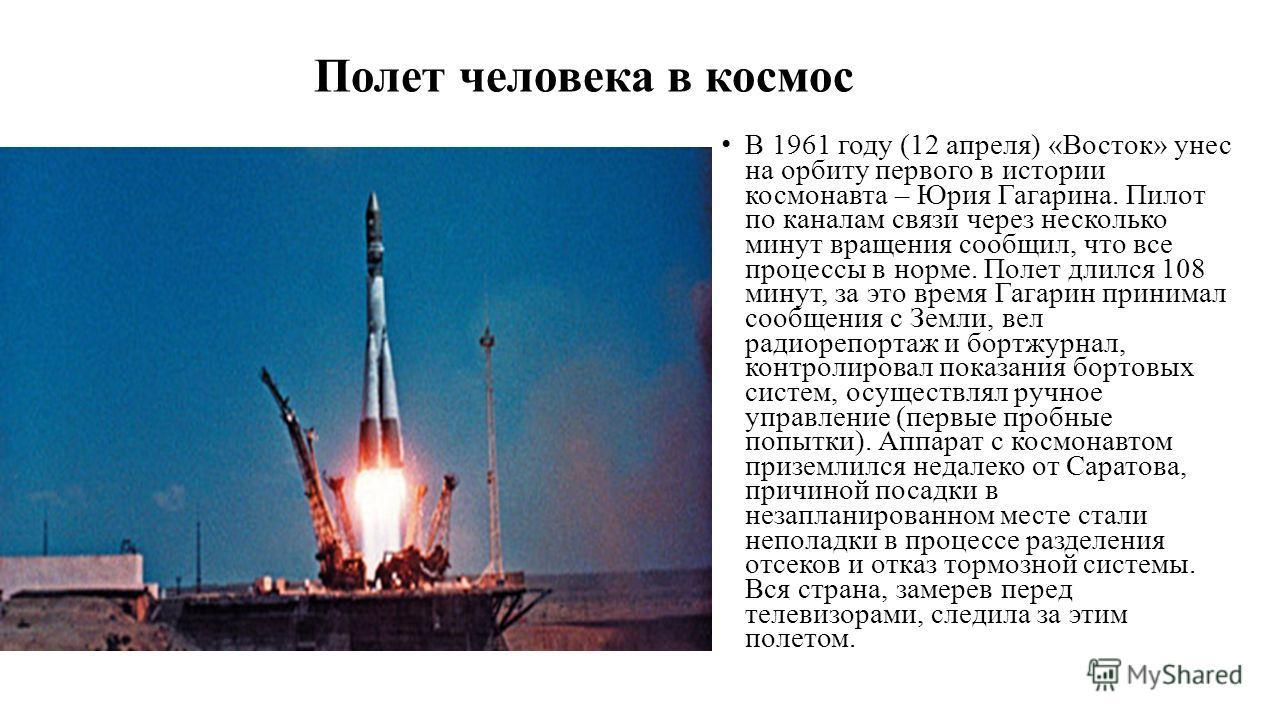 Полет человека в космос В 1961 году (12 апреля) «Восток» унес на орбиту первого в истории космонавта – Юрия Гагарина. Пилот по каналам связи через несколько минут вращения сообщил, что все процессы в норме. Полет длился 108 минут, за это время Гагари