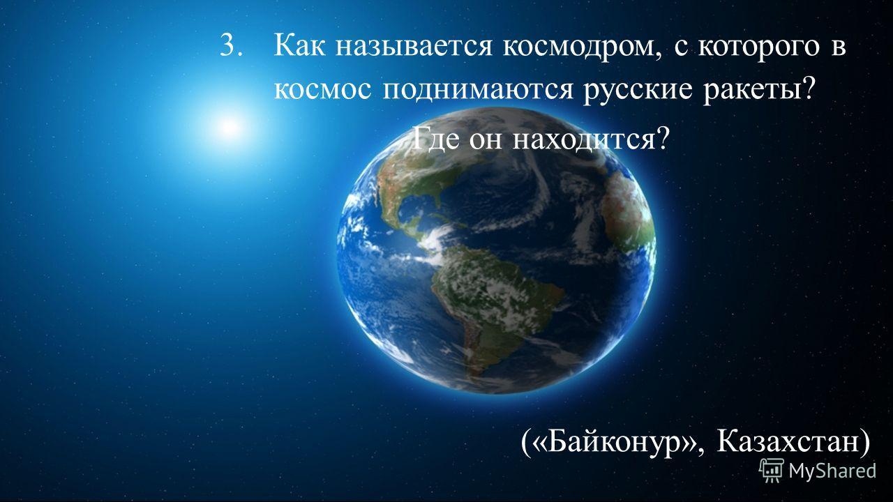 3. Как называется космодром, с которого в космос поднимаются русские ракеты? Где он находится? («Байконур», Казахстан)